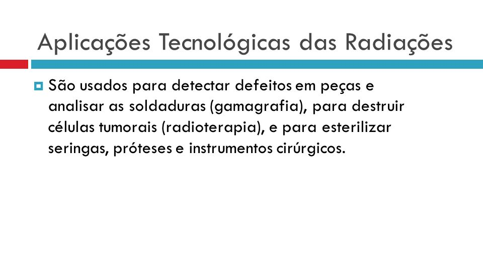 Aplicações Tecnológicas das Radiações São usados para detectar defeitos em peças e analisar as soldaduras (gamagrafia), para destruir células tumorais (radioterapia), e para esterilizar seringas, próteses e instrumentos cirúrgicos.