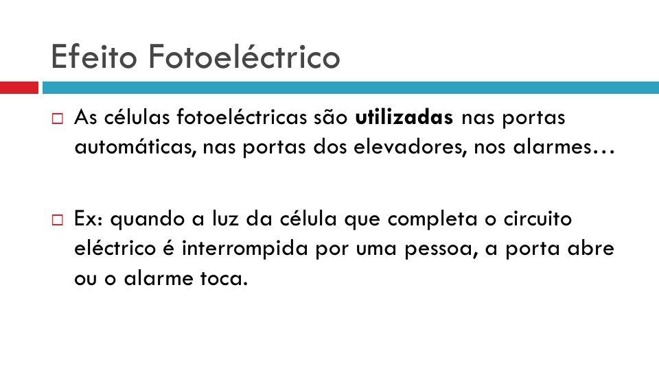 As células fotoeléctricas são utilizadas nas portas automáticas, nas portas dos elevadores, nos alarmes… Ex: quando a luz da célula que completa o cir