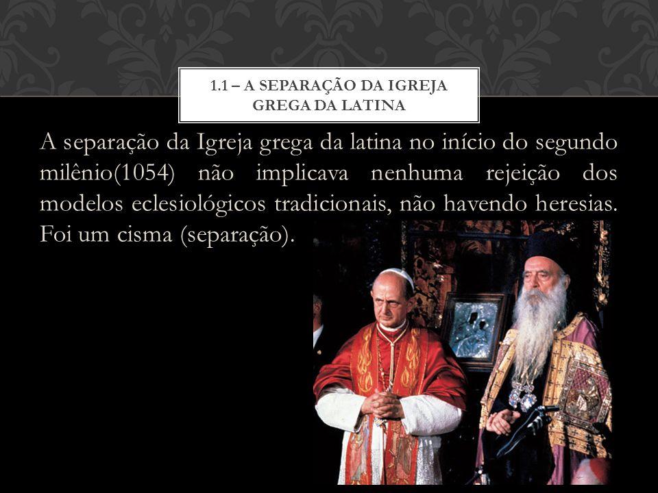 A separação da Igreja grega da latina no início do segundo milênio(1054) não implicava nenhuma rejeição dos modelos eclesiológicos tradicionais, não h