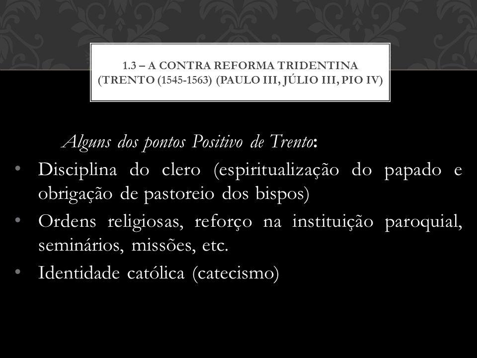 Alguns dos pontos Positivo de Trento: Disciplina do clero (espiritualização do papado e obrigação de pastoreio dos bispos) Ordens religiosas, reforço