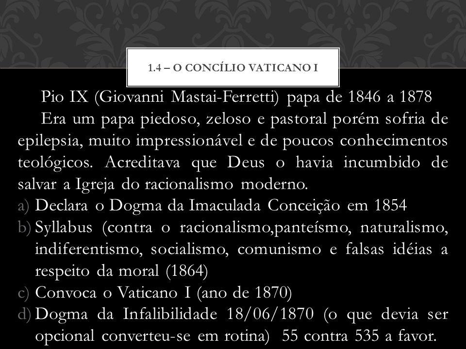 Pio IX (Giovanni Mastai-Ferretti) papa de 1846 a 1878 Era um papa piedoso, zeloso e pastoral porém sofria de epilepsia, muito impressionável e de pouc