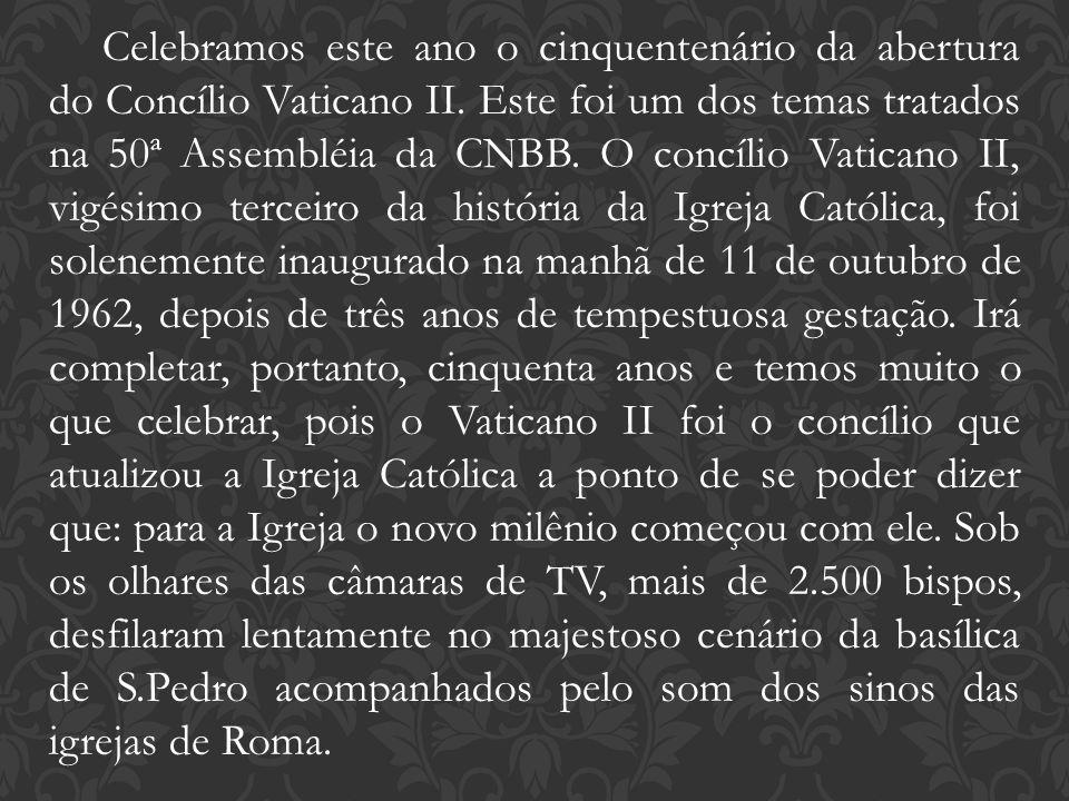 Celebramos este ano o cinquentenário da abertura do Concílio Vaticano II. Este foi um dos temas tratados na 50ª Assembléia da CNBB. O concílio Vatican