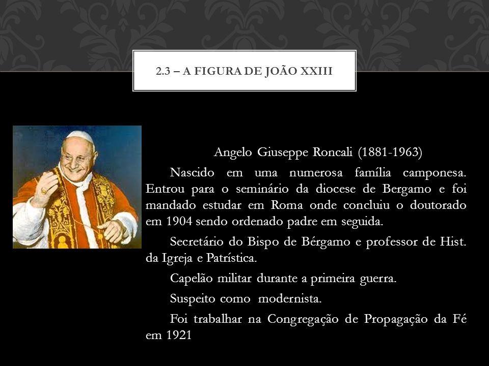 Angelo Giuseppe Roncali (1881-1963) Nascido em uma numerosa família camponesa. Entrou para o seminário da diocese de Bergamo e foi mandado estudar em