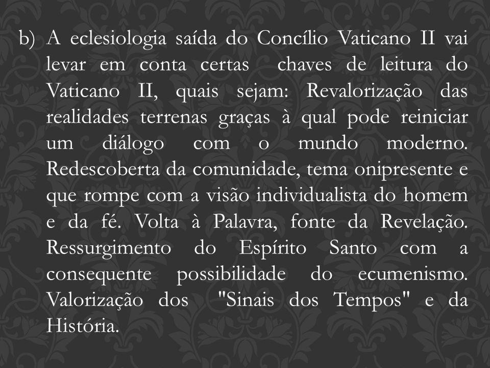 b)A eclesiologia saída do Concílio Vaticano II vai levar em conta certas chaves de leitura do Vaticano II, quais sejam: Revalorização das realidades t