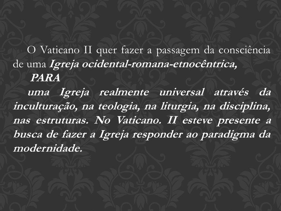 O Vaticano II quer fazer a passagem da consciência de uma Igreja ocidental-romana-etnocêntrica, PARA uma Igreja realmente universal através da incultu