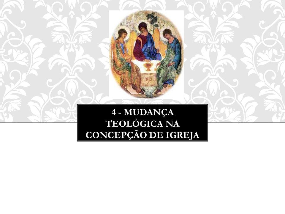 4 - MUDANÇA TEOLÓGICA NA CONCEPÇÃO DE IGREJA
