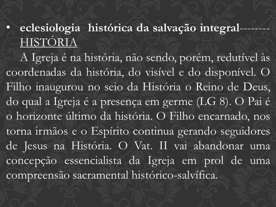 eclesiologia histórica da salvação integral-------- HISTÓRIA A Igreja é na história, não sendo, porém, redutível às coordenadas da história, do visíve