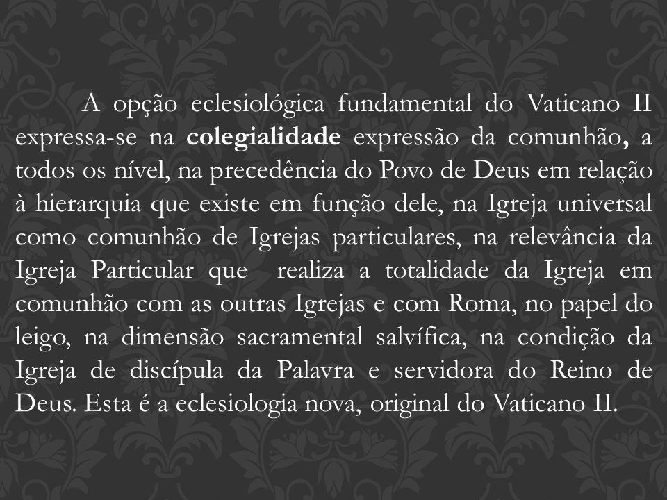 A opção eclesiológica fundamental do Vaticano II expressa-se na colegialidade expressão da comunhão, a todos os nível, na precedência do Povo de Deus