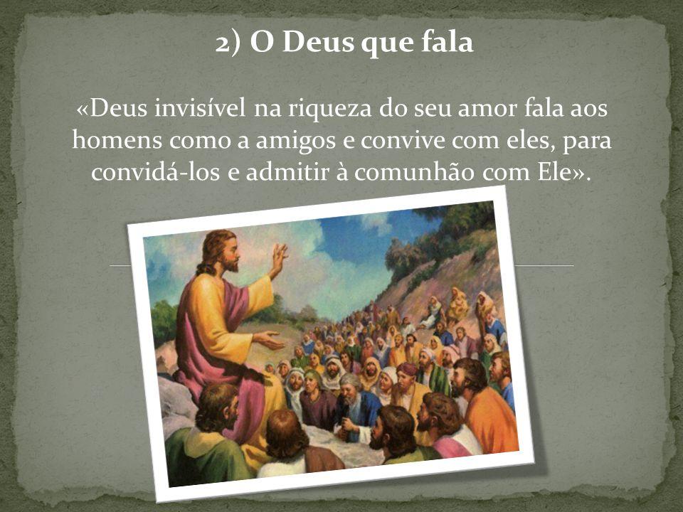 2) O Deus que fala «Deus invisível na riqueza do seu amor fala aos homens como a amigos e convive com eles, para convidá-los e admitir à comunhão com