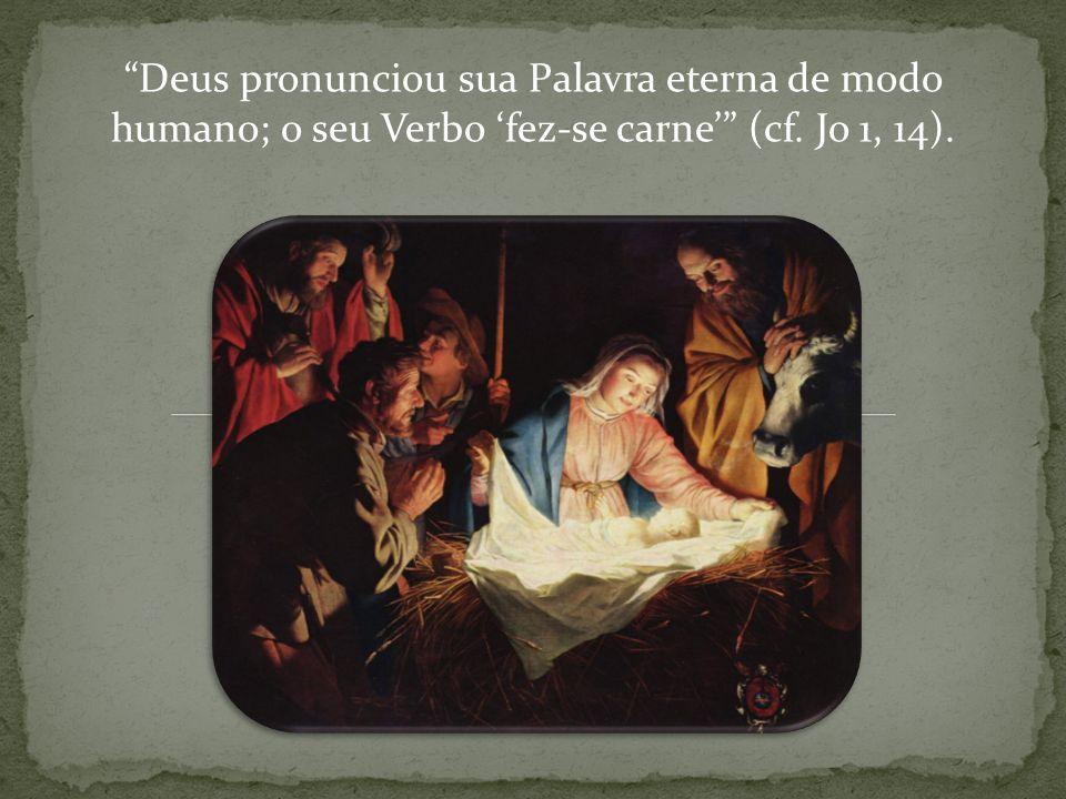 Deus pronunciou sua Palavra eterna de modo humano; o seu Verbo fez-se carne (cf. Jo 1, 14).