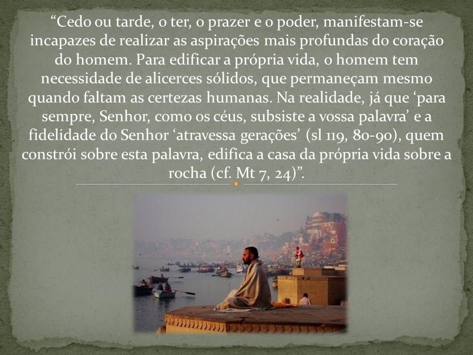 Cedo ou tarde, o ter, o prazer e o poder, manifestam-se incapazes de realizar as aspirações mais profundas do coração do homem. Para edificar a própri