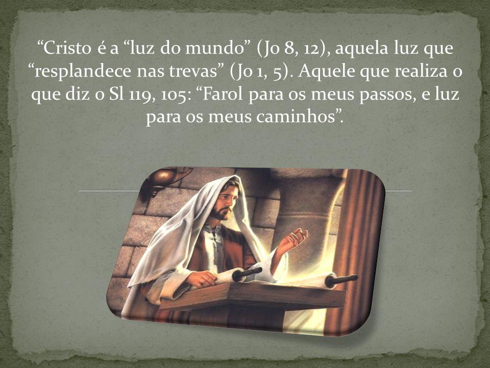 Cristo é a luz do mundo (Jo 8, 12), aquela luz que resplandece nas trevas (Jo 1, 5). Aquele que realiza o que diz o Sl 119, 105: Farol para os meus pa