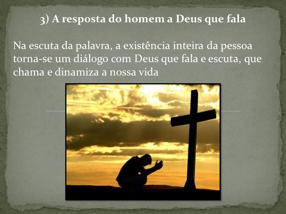 3) A resposta do homem a Deus que fala Na escuta da palavra, a existência inteira da pessoa torna-se um diálogo com Deus que fala e escuta, que chama