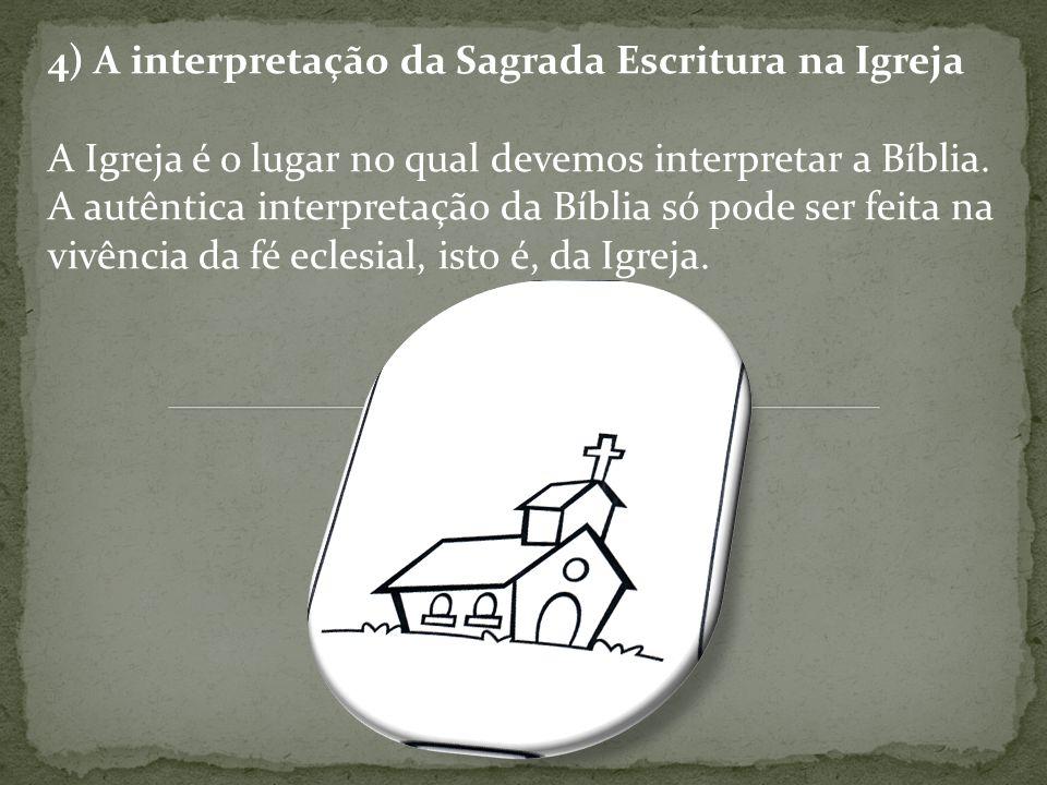 4) A interpretação da Sagrada Escritura na Igreja A Igreja é o lugar no qual devemos interpretar a Bíblia. A autêntica interpretação da Bíblia só pode