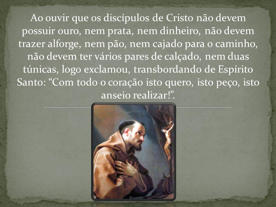 Ao ouvir que os discípulos de Cristo não devem possuir ouro, nem prata, nem dinheiro, não devem trazer alforge, nem pão, nem cajado para o caminho, nã