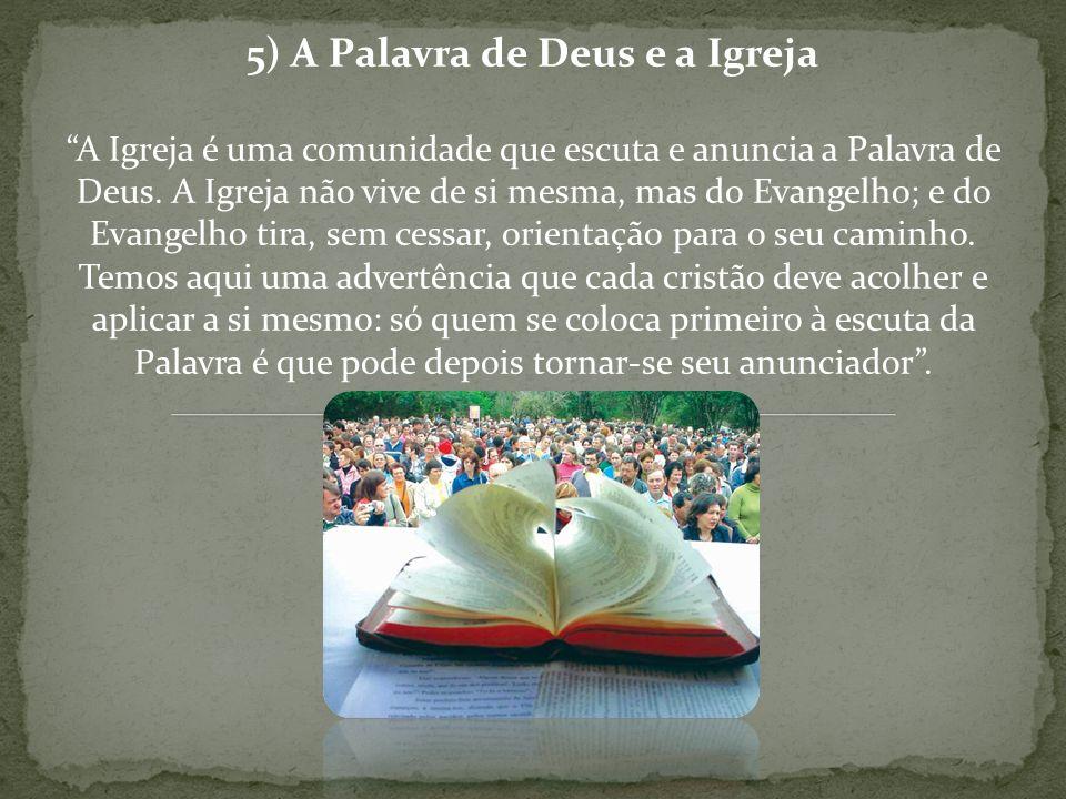 5) A Palavra de Deus e a Igreja A Igreja é uma comunidade que escuta e anuncia a Palavra de Deus. A Igreja não vive de si mesma, mas do Evangelho; e d