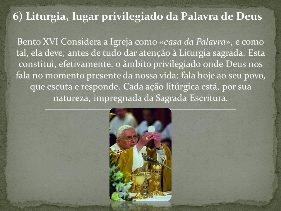 6) Liturgia, lugar privilegiado da Palavra de Deus Bento XVI Considera a Igreja como «casa da Palavra», e como tal, ela deve, antes de tudo dar atençã