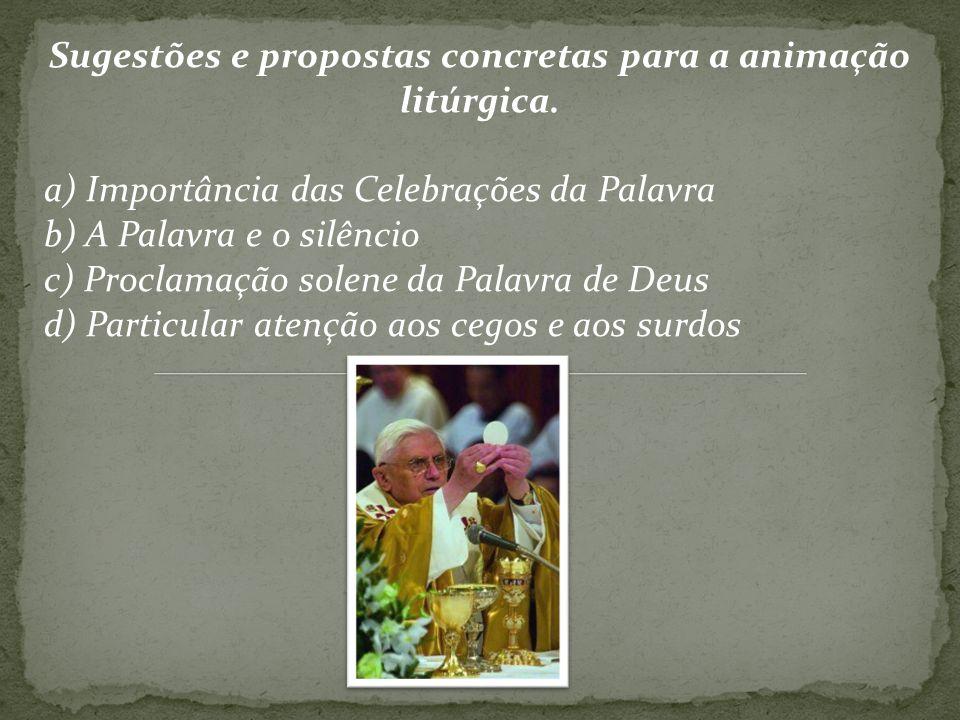 Sugestões e propostas concretas para a animação litúrgica. a) Importância das Celebrações da Palavra b) A Palavra e o silêncio c) Proclamação solene d