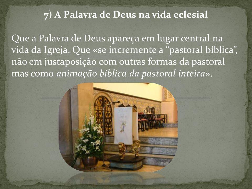 7) A Palavra de Deus na vida eclesial Que a Palavra de Deus apareça em lugar central na vida da Igreja. Que «se incremente a pastoral bíblica, não em