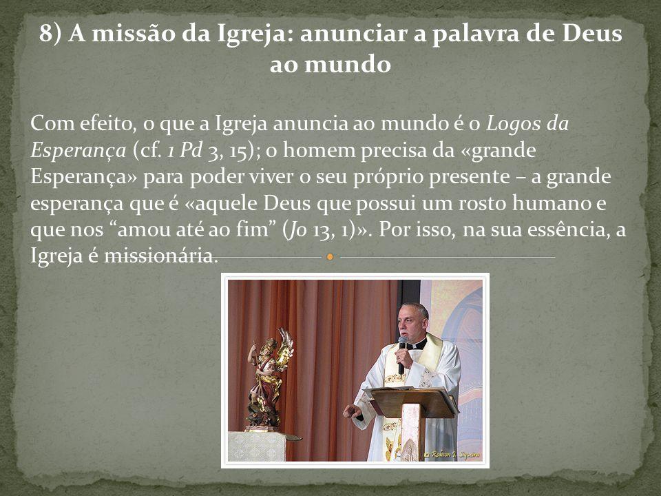 8) A missão da Igreja: anunciar a palavra de Deus ao mundo Com efeito, o que a Igreja anuncia ao mundo é o Logos da Esperança (cf. 1 Pd 3, 15); o home