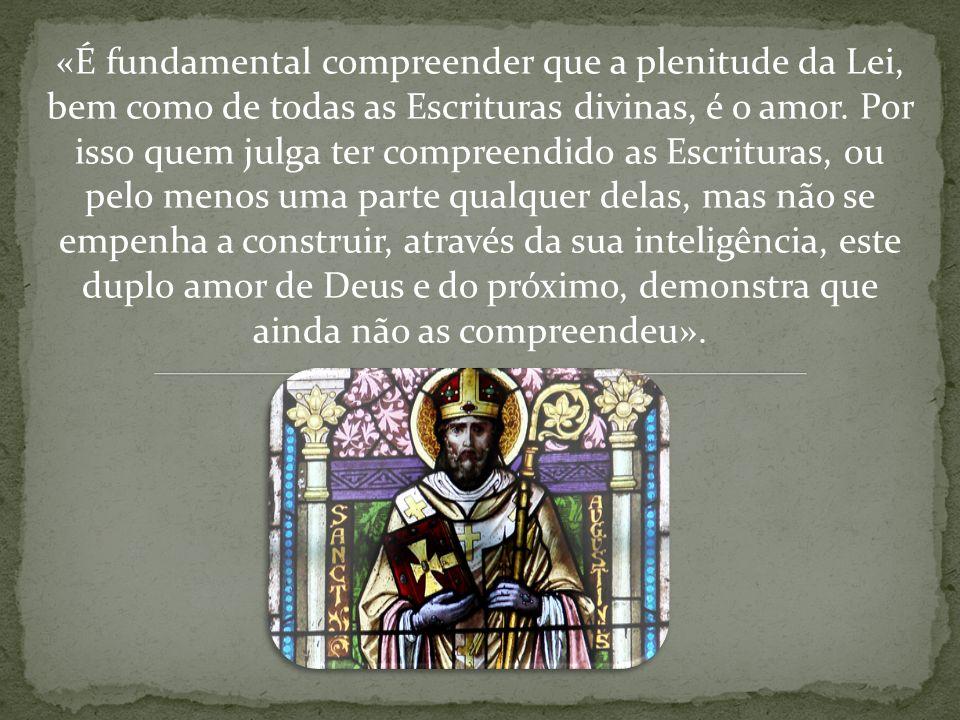 «É fundamental compreender que a plenitude da Lei, bem como de todas as Escrituras divinas, é o amor. Por isso quem julga ter compreendido as Escritur