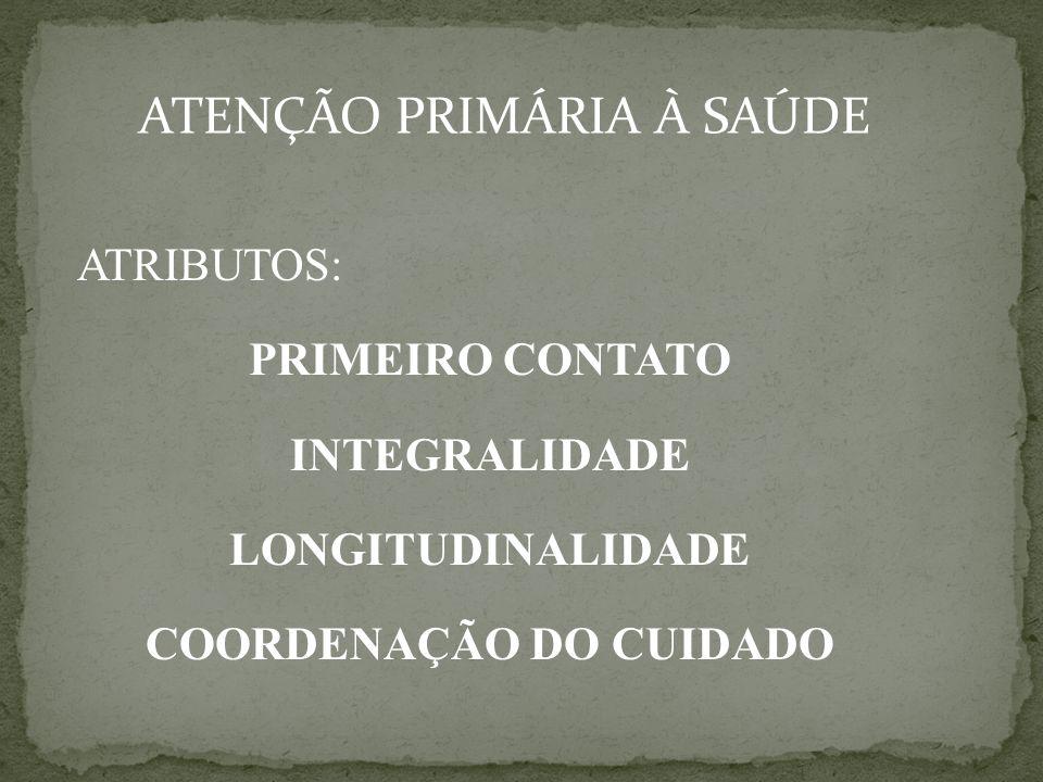 ATENÇÃO PRIMÁRIA À SAÚDE ATRIBUTOS: PRIMEIRO CONTATO INTEGRALIDADE LONGITUDINALIDADE COORDENAÇÃO DO CUIDADO