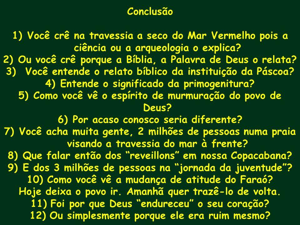 Conclusão 1)Você crê na travessia a seco do Mar Vermelho pois a ciência ou a arqueologia o explica? 2)Ou você crê porque a Bíblia, a Palavra de Deus o
