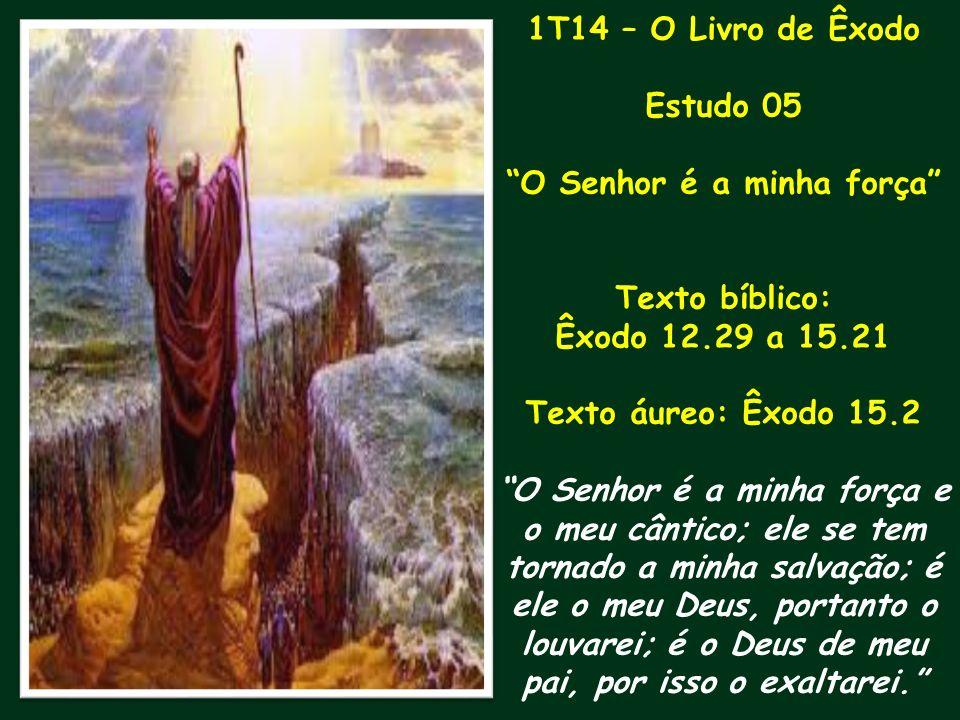 1T14 – O Livro de Êxodo Estudo 05 O Senhor é a minha força Texto bíblico: Êxodo 12.29 a 15.21 Texto áureo: Êxodo 15.2 O Senhor é a minha força e o meu