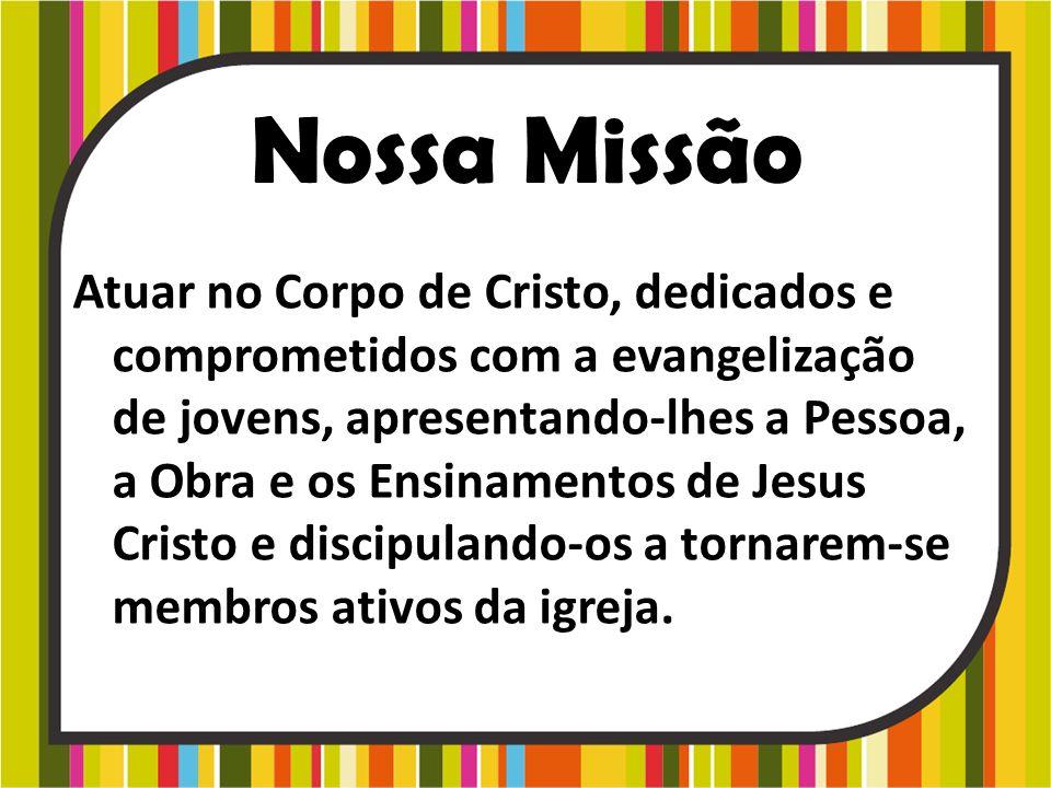 Nossa Missão Atuar no Corpo de Cristo, dedicados e comprometidos com a evangelização de jovens, apresentando-lhes a Pessoa, a Obra e os Ensinamentos d
