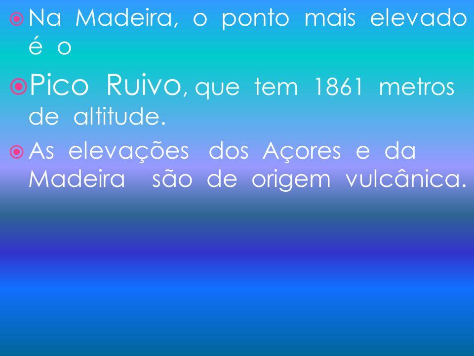 Na Madeira, o ponto mais elevado é o Pico Ruivo, que tem 1861 metros de altitude. As elevações dos Açores e da Madeira são de origem vulcânica.
