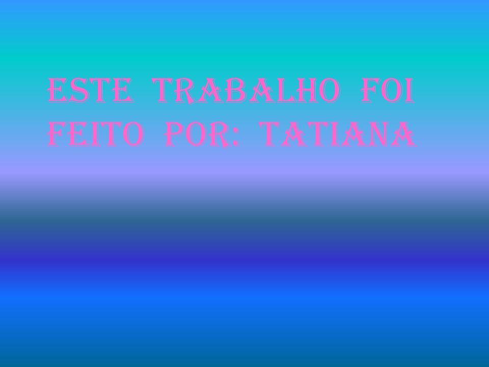 ESTE TRABALHO FOI FEITO POR: Tatiana