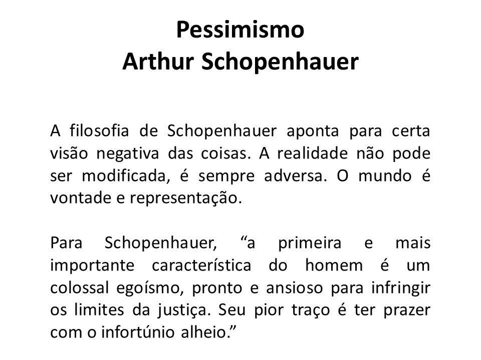Pessimismo Arthur Schopenhauer A filosofia de Schopenhauer aponta para certa visão negativa das coisas. A realidade não pode ser modificada, é sempre