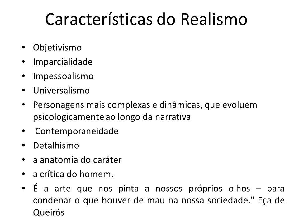 Características do Realismo Objetivismo Imparcialidade Impessoalismo Universalismo Personagens mais complexas e dinâmicas, que evoluem psicologicament