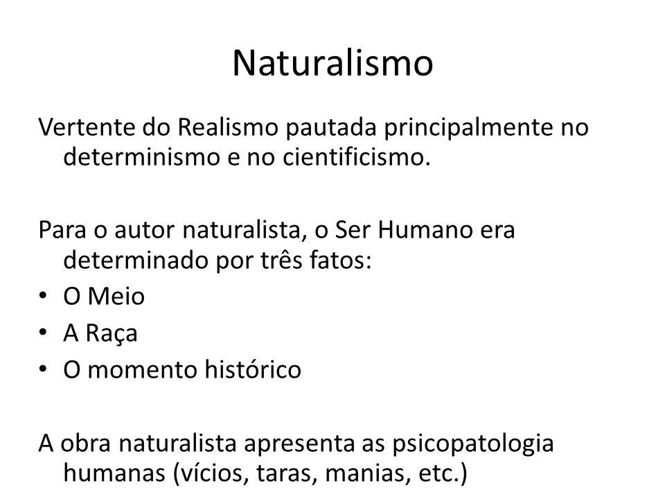 Naturalismo Vertente do Realismo pautada principalmente no determinismo e no cientificismo. Para o autor naturalista, o Ser Humano era determinado por