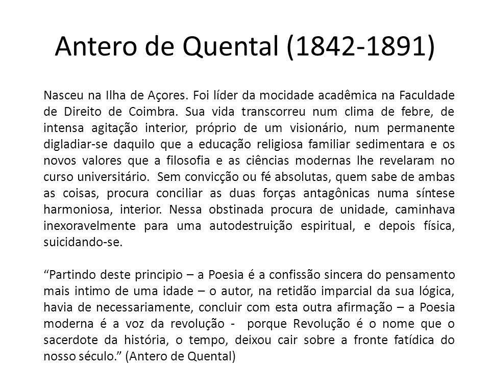 Antero de Quental (1842-1891) Nasceu na Ilha de Açores. Foi líder da mocidade acadêmica na Faculdade de Direito de Coimbra. Sua vida transcorreu num c