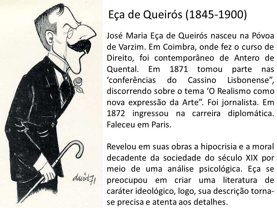 Eça de Queirós (1845-1900) José Maria Eça de Queirós nasceu na Póvoa de Varzim. Em Coimbra, onde fez o curso de Direito, foi contemporâneo de Antero d