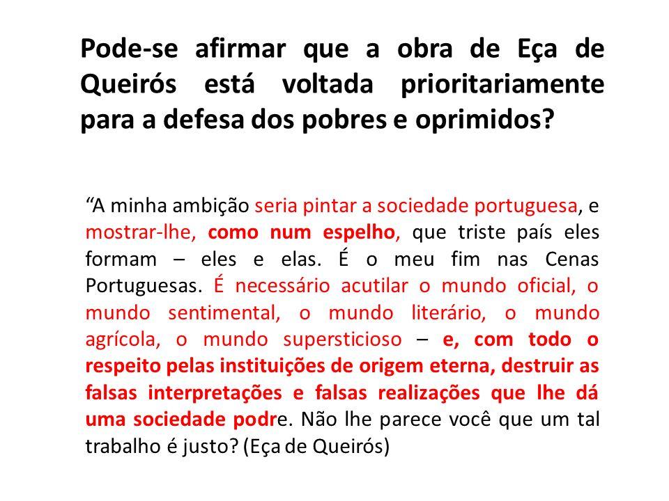 Pode-se afirmar que a obra de Eça de Queirós está voltada prioritariamente para a defesa dos pobres e oprimidos? A minha ambição seria pintar a socied