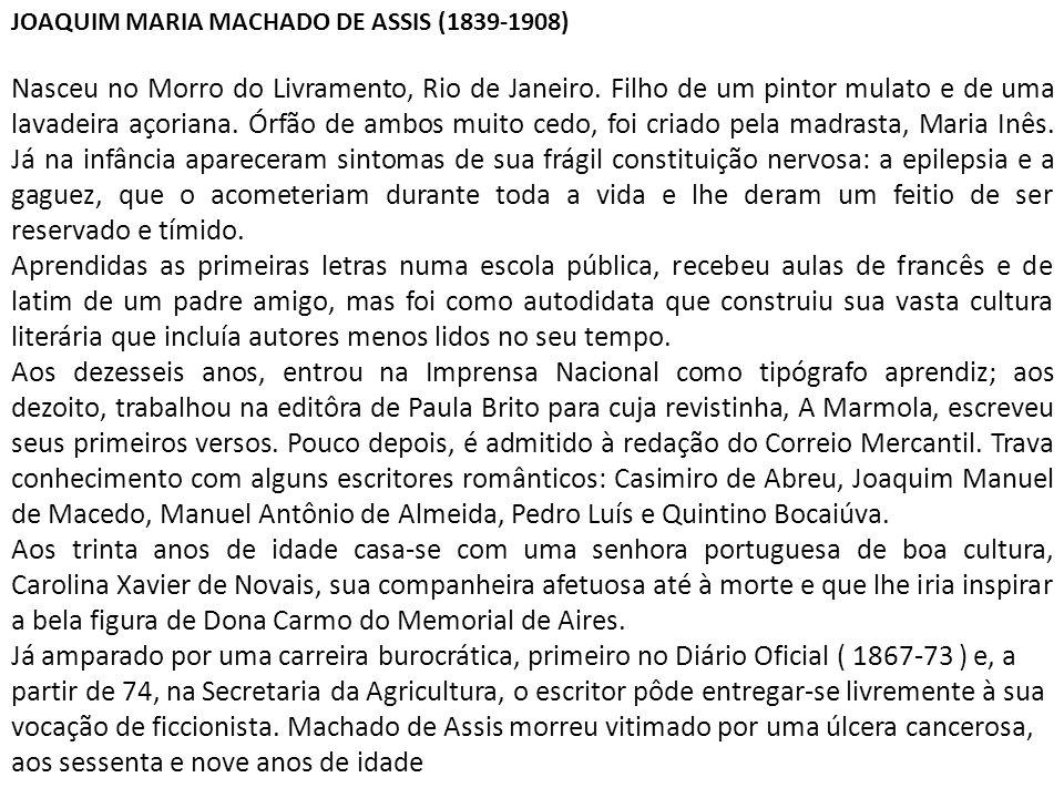 JOAQUIM MARIA MACHADO DE ASSIS (1839-1908) Nasceu no Morro do Livramento, Rio de Janeiro. Filho de um pintor mulato e de uma lavadeira açoriana. Órfão