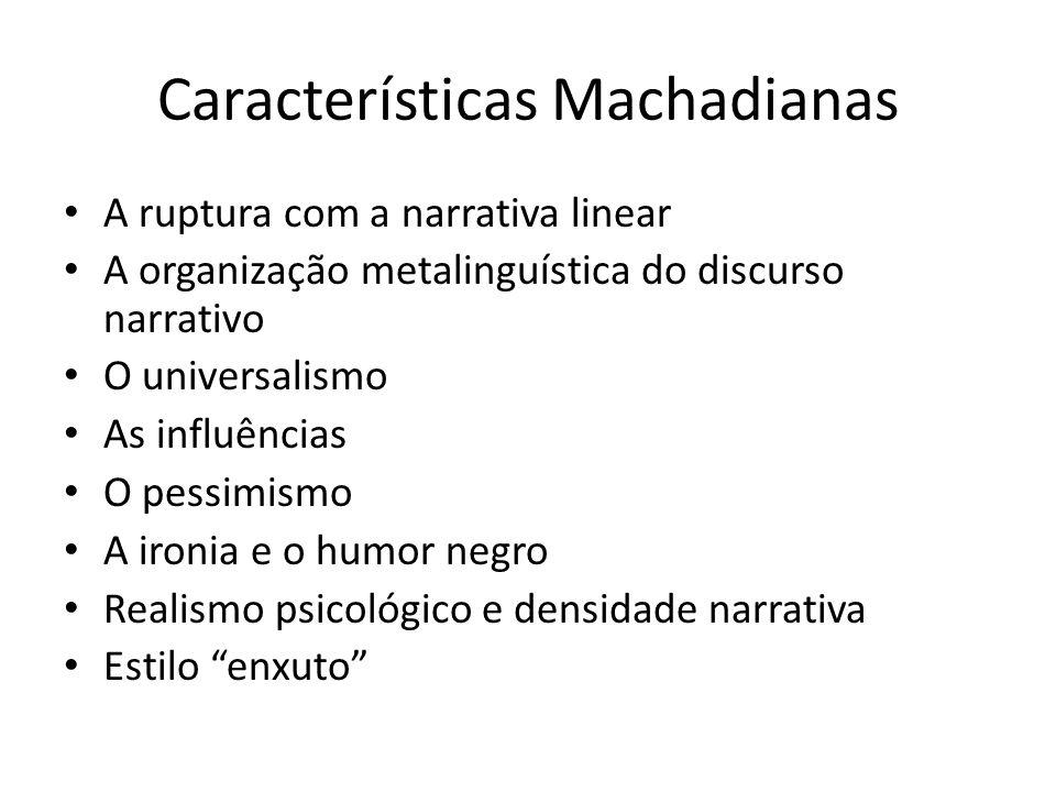 Características Machadianas A ruptura com a narrativa linear A organização metalinguística do discurso narrativo O universalismo As influências O pess