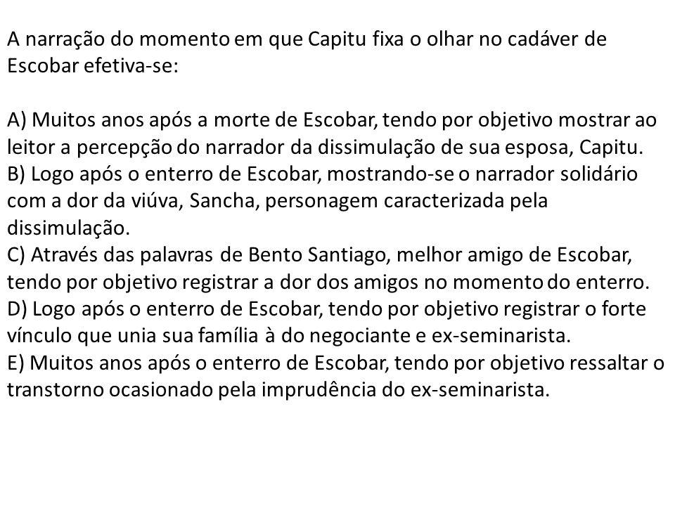 A narração do momento em que Capitu fixa o olhar no cadáver de Escobar efetiva-se: A) Muitos anos após a morte de Escobar, tendo por objetivo mostrar