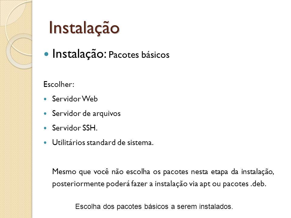 Instalação Escolha dos pacotes básicos a serem instalados. Instalação: Pacotes básicos Escolher: Servidor Web Servidor de arquivos Servidor SSH. Utili