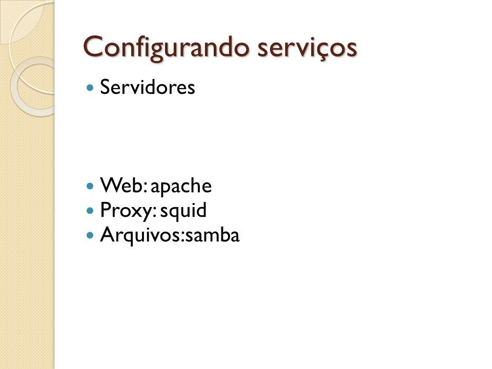 Configurando serviços Servidores Web: apache Proxy: squid Arquivos:samba
