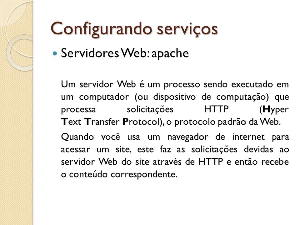 Configurando serviços Servidores Web: apache Um servidor Web é um processo sendo executado em um computador (ou dispositivo de computação) que process