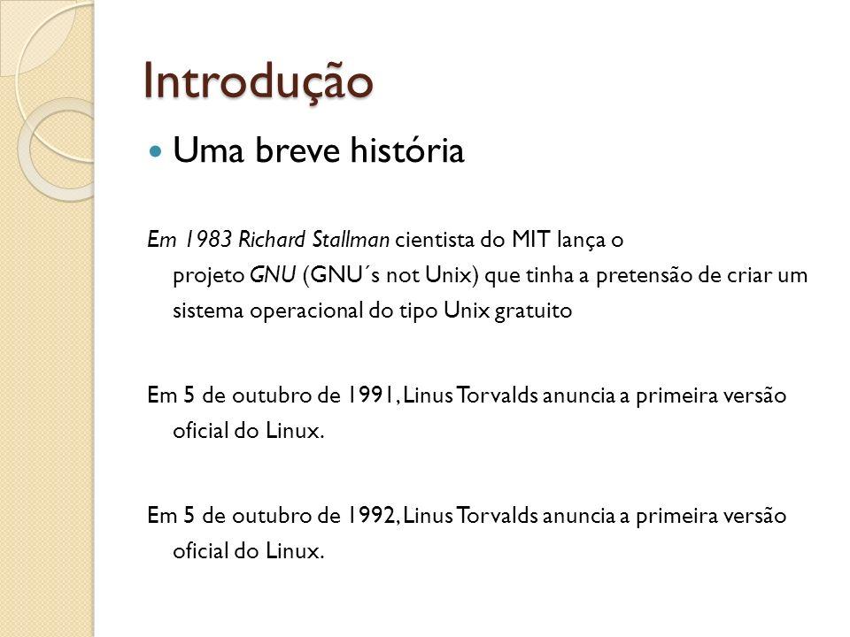 Introdução Uma breve história Em 1983 Richard Stallman cientista do MIT lança o projeto GNU (GNU´s not Unix) que tinha a pretensão de criar um sistema