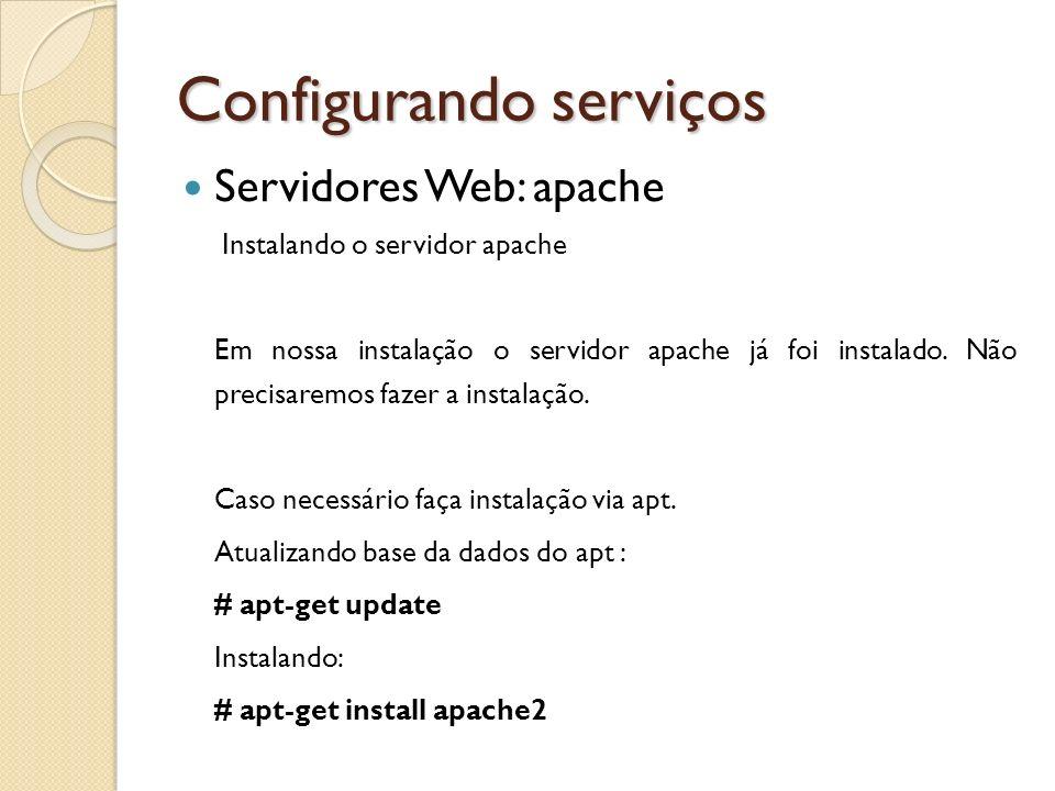 Configurando serviços Servidores Web: apache Instalando o servidor apache Em nossa instalação o servidor apache já foi instalado. Não precisaremos faz
