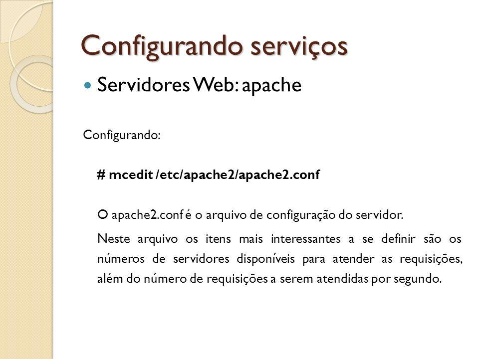 Configurando serviços Servidores Web: apache Configurando: # mcedit /etc/apache2/apache2.conf O apache2.conf é o arquivo de configuração do servidor.