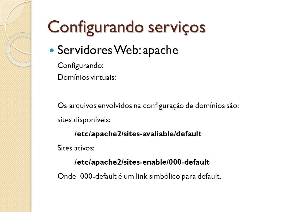Configurando serviços Servidores Web: apache Configurando: Domínios virtuais: Os arquivos envolvidos na configuração de domínios são: sites disponívei