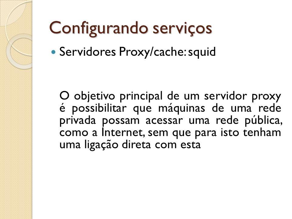 Configurando serviços Servidores Proxy/cache: squid O objetivo principal de um servidor proxy é possibilitar que máquinas de uma rede privada possam a