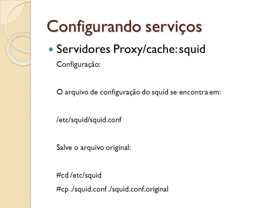 Configurando serviços Servidores Proxy/cache: squid Configuração: O arquivo de configuração do squid se encontra em: /etc/squid/squid.conf Salve o arq