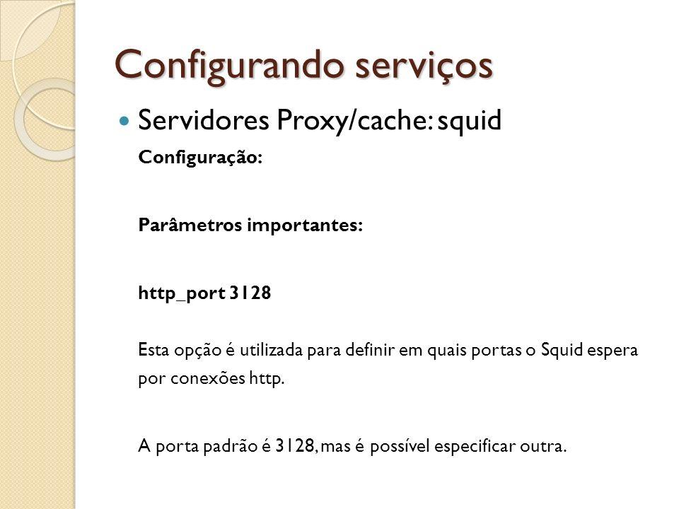 Configurando serviços Servidores Proxy/cache: squid Configuração: Parâmetros importantes: http_port 3128 Esta opção é utilizada para definir em quais